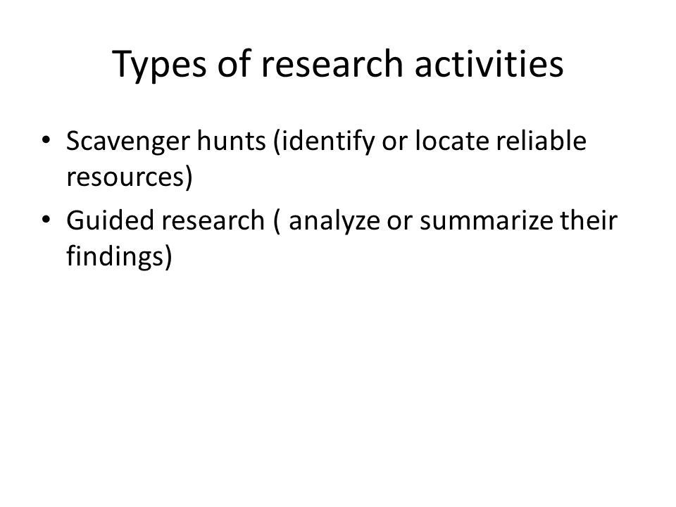 Types of research activities Scavenger hunts (identify or locate reliable resources) Guided research ( analyze or summarize their findings)