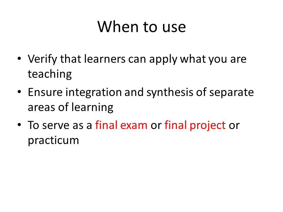 When to use Verify that learners can apply what you are teaching Ensure integration and synthesis of separate areas of learning To serve as a final exam or final project or practicum