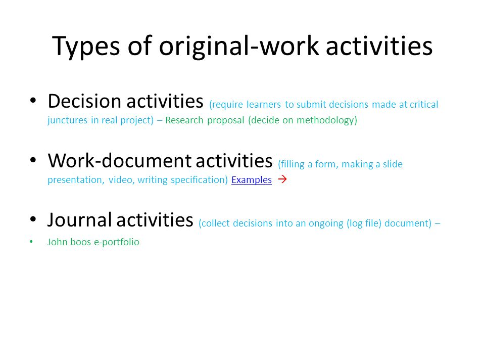Types of original-work activities Decision activities (require learners to submit decisions made at critical junctures in real project) – Research proposal (decide on methodology) Work-document activities (filling a form, making a slide presentation, video, writing specification) Examples Examples Journal activities (collect decisions into an ongoing (log file) document) – John boos e-portfolio