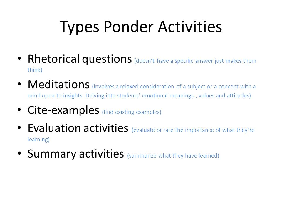 Types Ponder Activities Rhetorical questions (doesn't have a specific answer just makes them think) Meditations (involves a relaxed consideration of a subject or a concept with a mind open to insights.