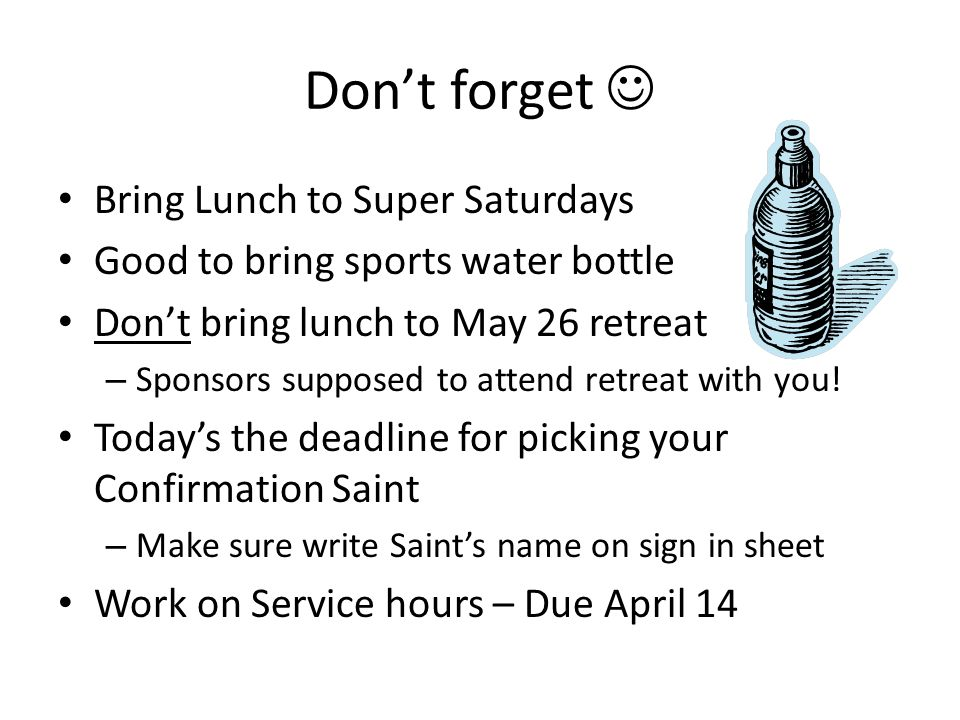 Don't forget Bring Lunch to Super Saturdays Good to bring sports water bottle Don't bring lunch to May 26 retreat – Sponsors supposed to attend retreat with you.