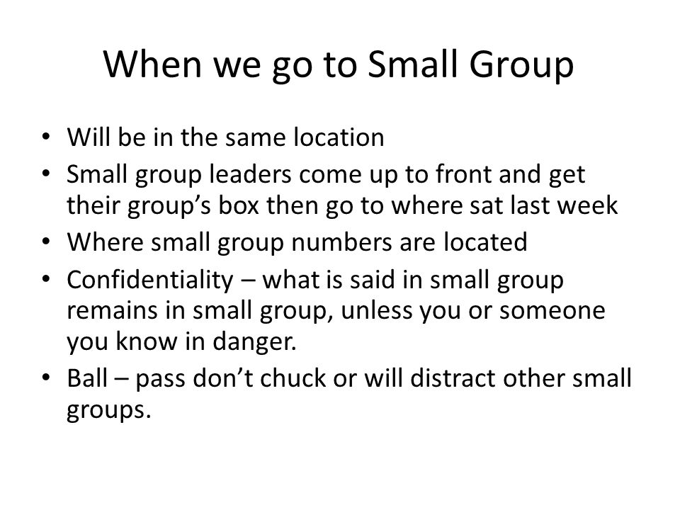 When we go to Small Group Will be in the same location Small group leaders come up to front and get their group's box then go to where sat last week Where small group numbers are located Confidentiality – what is said in small group remains in small group, unless you or someone you know in danger.