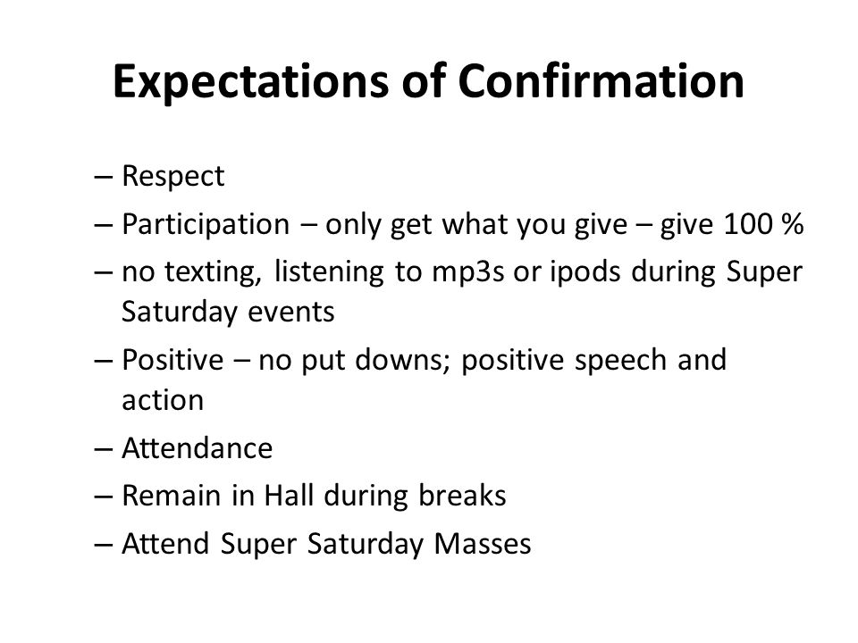 Expectations of Confirmation – Respect – Participation – only get what you give – give 100 % – no texting, listening to mp3s or ipods during Super Saturday events – Positive – no put downs; positive speech and action – Attendance – Remain in Hall during breaks – Attend Super Saturday Masses
