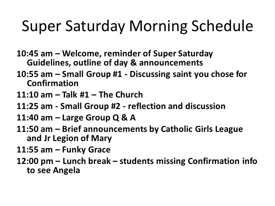 Super Saturday Morning Schedule 10:45 am – Welcome, reminder of Super Saturday Guidelines, outline of day & announcements 10:55 am – Small Group #1 - Discussing saint you chose for Confirmation 11:10 am – Talk #1 – The Church 11:25 am - Small Group #2 - reflection and discussion 11:40 am – Large Group Q & A 11:50 am – Brief announcements by Catholic Girls League and Jr Legion of Mary 11:55 am – Funky Grace 12:00 pm – Lunch break – students missing Confirmation info to see Angela