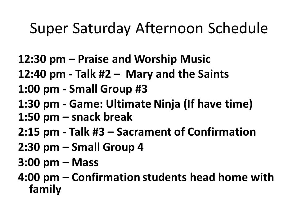 Super Saturday Afternoon Schedule 12:30 pm – Praise and Worship Music 12:40 pm - Talk #2 – Mary and the Saints 1:00 pm - Small Group #3 1:30 pm - Game: Ultimate Ninja (If have time) 1:50 pm – snack break 2:15 pm - Talk #3 – Sacrament of Confirmation 2:30 pm – Small Group 4 3:00 pm – Mass 4:00 pm – Confirmation students head home with family