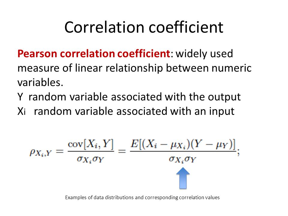 Correlation coefficient Examples of data distributions and corresponding correlation values Pearson correlation coefficient: widely used measure of linear relationship between numeric variables.