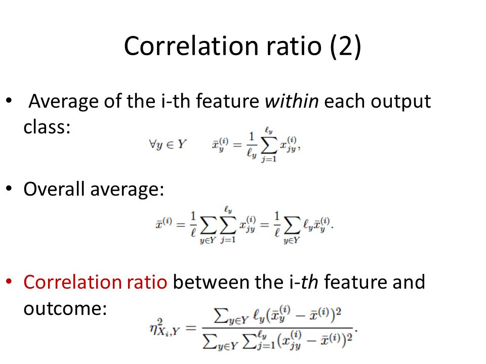 Correlation ratio (2) Average of the i-th feature within each output class: Overall average: Correlation ratio between the i-th feature and outcome: