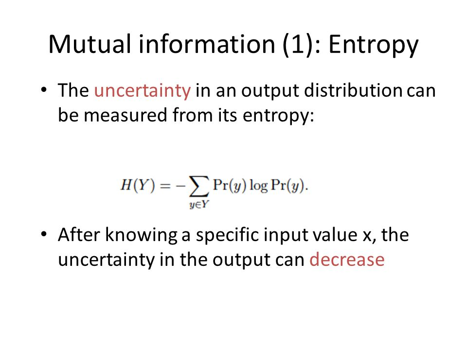 The uncertainty in an output distribution can be measured from its entropy: After knowing a specific input value x, the uncertainty in the output can decrease Mutual information (1): Entropy