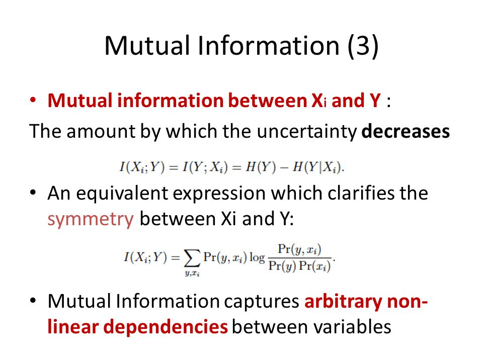 Mutual Information (3) Mutual information between X i and Y : The amount by which the uncertainty decreases An equivalent expression which clarifies the symmetry between Xi and Y: Mutual Information captures arbitrary non- linear dependencies between variables