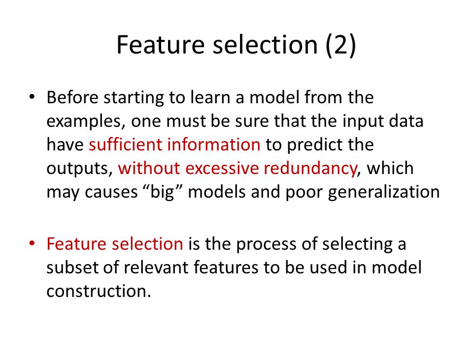 Feature selection (2) Before starting to learn a model from the examples, one must be sure that the input data have sufficient information to predict the outputs, without excessive redundancy, which may causes big models and poor generalization Feature selection is the process of selecting a subset of relevant features to be used in model construction.