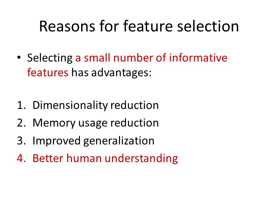 Reasons for feature selection Selecting a small number of informative features has advantages: 1.Dimensionality reduction 2.Memory usage reduction 3.Improved generalization 4.Better human understanding