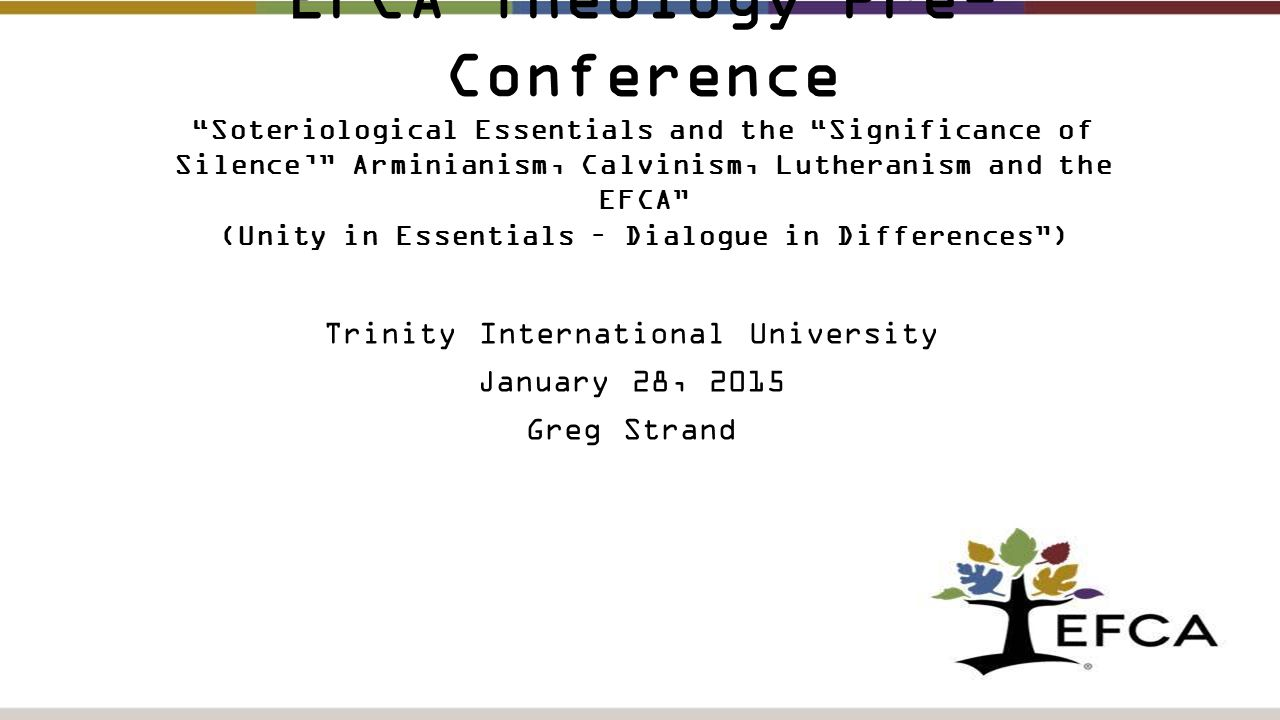 EFCA Theology Pre- Conference Soteriological Essentials and the Significance of Silence' Arminianism, Calvinism, Lutheranism and the EFCA (Unity in Essentials – Dialogue in Differences ) Trinity International University January 28, 2015 Greg Strand