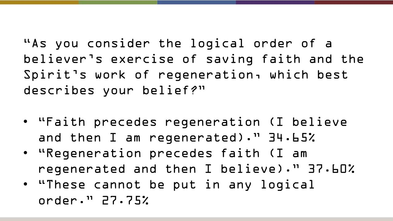 As you consider the logical order of a believer's exercise of saving faith and the Spirit's work of regeneration, which best describes your belief Faith precedes regeneration (I believe and then I am regenerated). 34.65% Regeneration precedes faith (I am regenerated and then I believe). 37.60% These cannot be put in any logical order. 27.75%