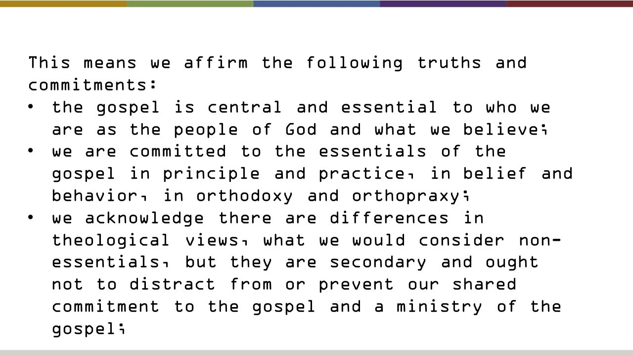 This means we affirm the following truths and commitments: the gospel is central and essential to who we are as the people of God and what we believe; we are committed to the essentials of the gospel in principle and practice, in belief and behavior, in orthodoxy and orthopraxy; we acknowledge there are differences in theological views, what we would consider non- essentials, but they are secondary and ought not to distract from or prevent our shared commitment to the gospel and a ministry of the gospel;