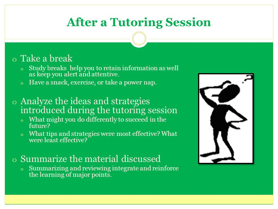 After a Tutoring Session o Take a break o Study breaks help you to retain information as well as keep you alert and attentive.