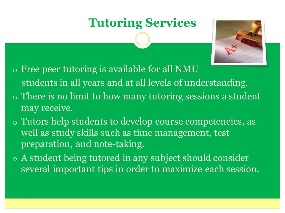 Tutoring Services o Free peer tutoring is available for all NMU students in all years and at all levels of understanding.