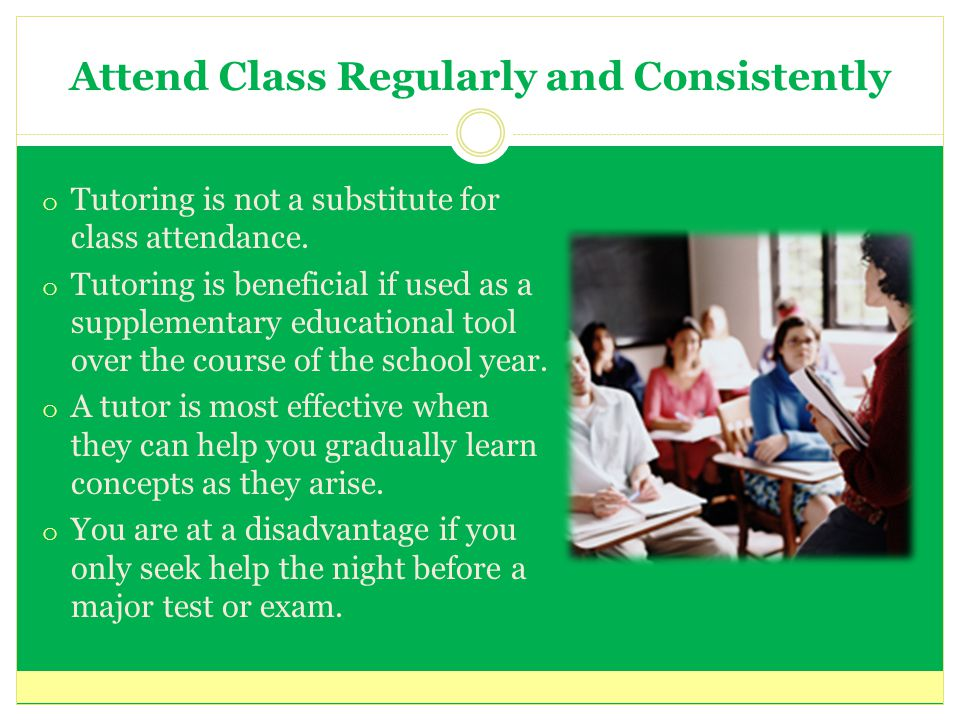 Attend Class Regularly and Consistently o Tutoring is not a substitute for class attendance.