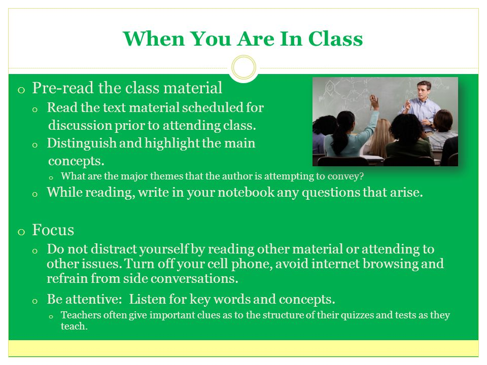 When You Are In Class o Pre-read the class material o Read the text material scheduled for discussion prior to attending class.