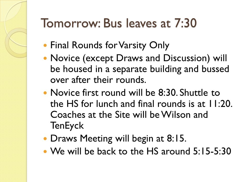Tomorrow: Bus leaves at 7:30 Final Rounds for Varsity Only Novice (except Draws and Discussion) will be housed in a separate building and bussed over after their rounds.