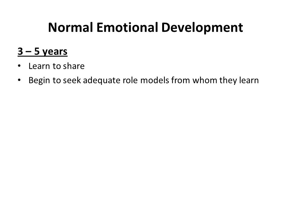 Normal Emotional Development 3 – 5 years Learn to share Begin to seek adequate role models from whom they learn