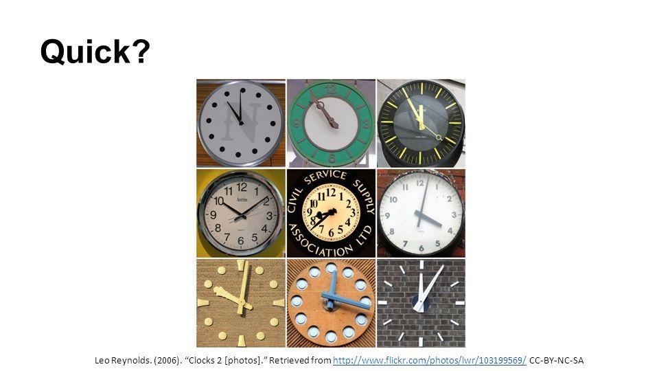 "Quick? Leo Reynolds. (2006). ""Clocks 2 [photos]."" Retrieved from http://www.flickr.com/photos/lwr/103199569/ CC-BY-NC-SAhttp://www.flickr.com/photos/l"