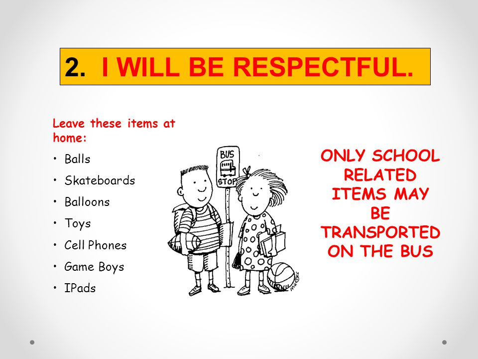 DO YOU WRESTLE OR FIGHT AT THE BUS STOP? 2. I WILL BE RESPECTFUL.