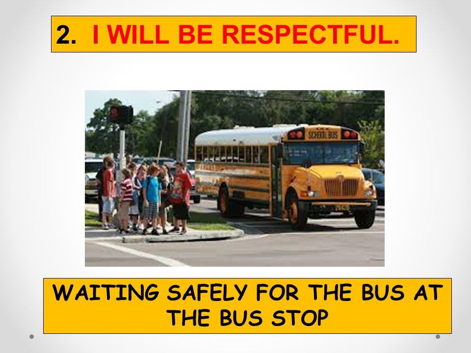 2. I WILL BE RESPECTFUL. Wait quietly in line.Use an inside voice.Listen to the bus driver.