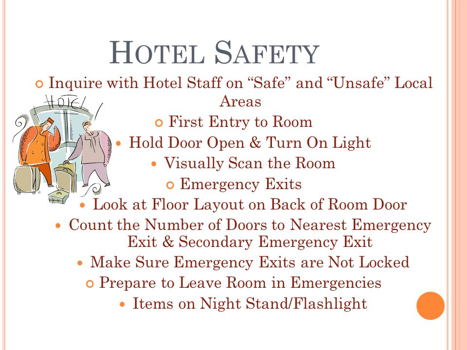 H OTEL S AFETY Inquire with Hotel Staff on Safe and Unsafe Local Areas First Entry to Room Hold Door Open & Turn On Light Visually Scan the Room Emergency Exits Look at Floor Layout on Back of Room Door Count the Number of Doors to Nearest Emergency Exit & Secondary Emergency Exit Make Sure Emergency Exits are Not Locked Prepare to Leave Room in Emergencies Items on Night Stand/Flashlight