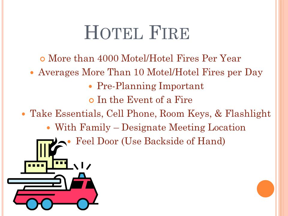H OTEL F IRE More than 4000 Motel/Hotel Fires Per Year Averages More Than 10 Motel/Hotel Fires per Day Pre-Planning Important In the Event of a Fire Take Essentials, Cell Phone, Room Keys, & Flashlight With Family – Designate Meeting Location Feel Door (Use Backside of Hand)