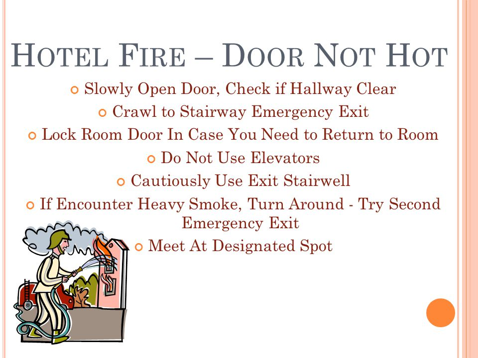 H OTEL F IRE – D OOR N OT H OT Slowly Open Door, Check if Hallway Clear Crawl to Stairway Emergency Exit Lock Room Door In Case You Need to Return to Room Do Not Use Elevators Cautiously Use Exit Stairwell If Encounter Heavy Smoke, Turn Around - Try Second Emergency Exit Meet At Designated Spot