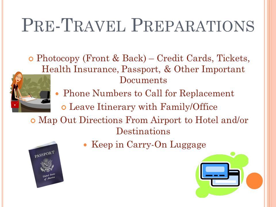 P RE -T RAVEL P REPARATIONS Photocopy (Front & Back) – Credit Cards, Tickets, Health Insurance, Passport, & Other Important Documents Phone Numbers to Call for Replacement Leave Itinerary with Family/Office Map Out Directions From Airport to Hotel and/or Destinations Keep in Carry-On Luggage