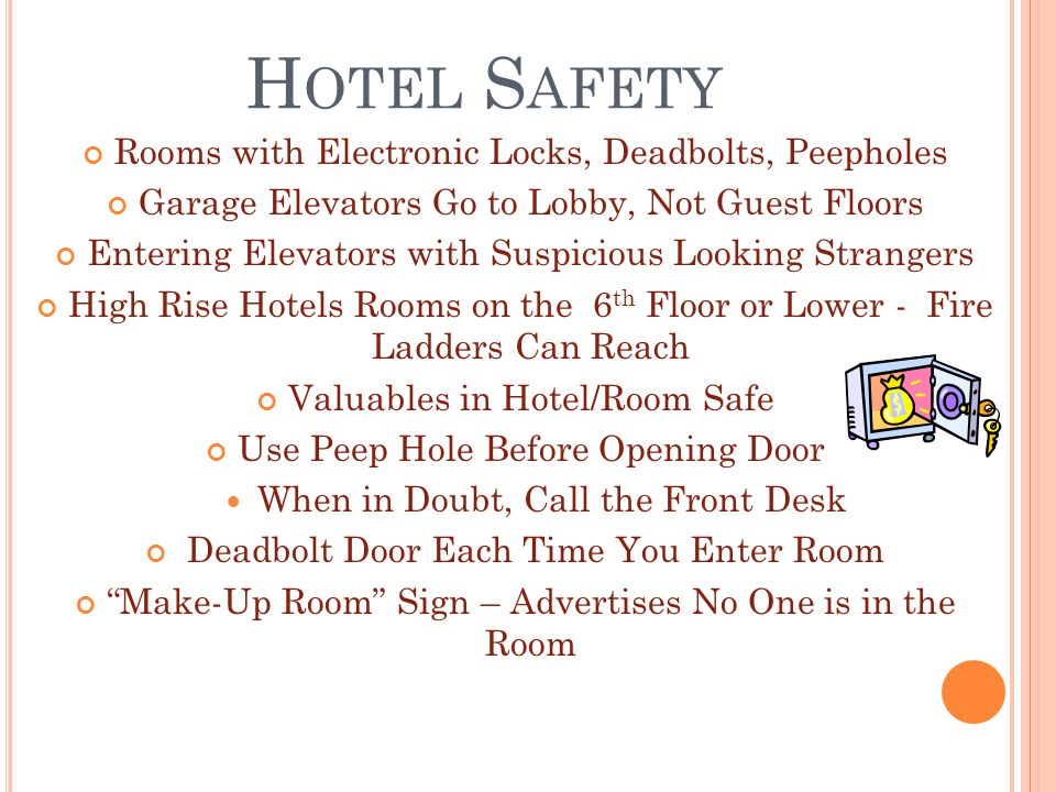 H OTEL S AFETY Rooms with Electronic Locks, Deadbolts, Peepholes Garage Elevators Go to Lobby, Not Guest Floors Entering Elevators with Suspicious Looking Strangers High Rise Hotels Rooms on the 6 th Floor or Lower - Fire Ladders Can Reach Valuables in Hotel/Room Safe Use Peep Hole Before Opening Door When in Doubt, Call the Front Desk Deadbolt Door Each Time You Enter Room Make-Up Room Sign – Advertises No One is in the Room