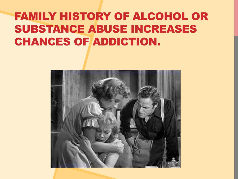 FAMILY HISTORY OF ALCOHOL OR SUBSTANCE ABUSE INCREASES CHANCES OF ADDICTION.