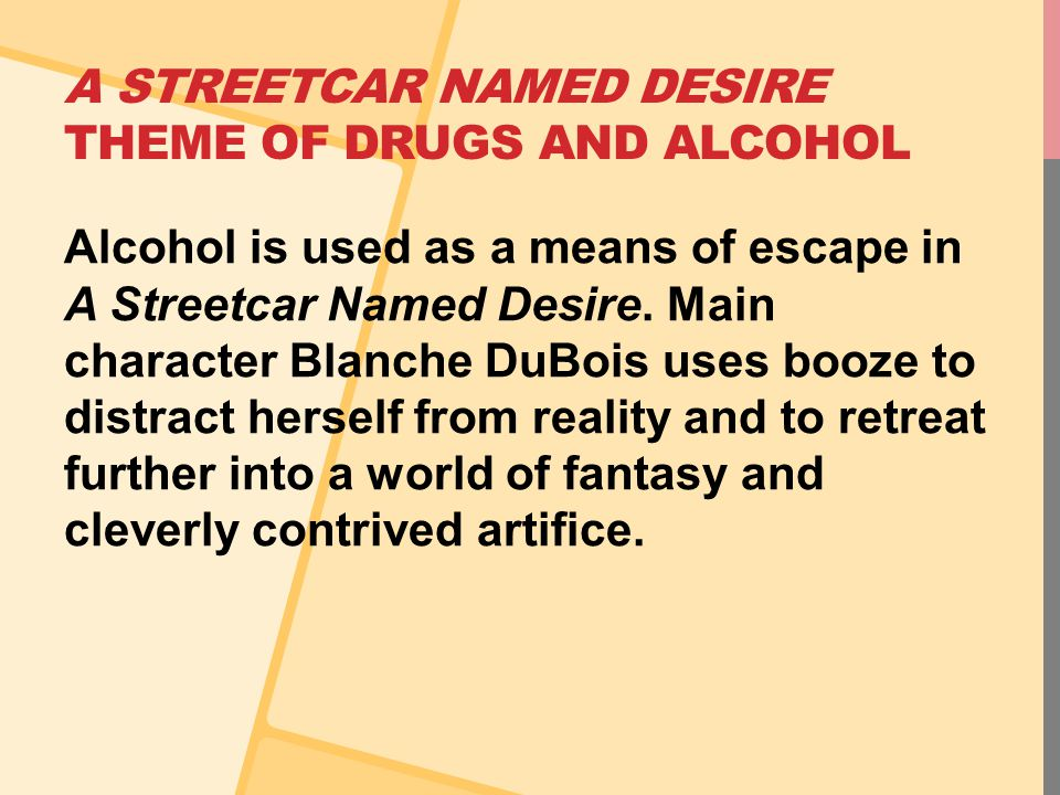 A STREETCAR NAMED DESIRE THEME OF DRUGS AND ALCOHOL Alcohol is used as a means of escape in A Streetcar Named Desire. Main character Blanche DuBois us