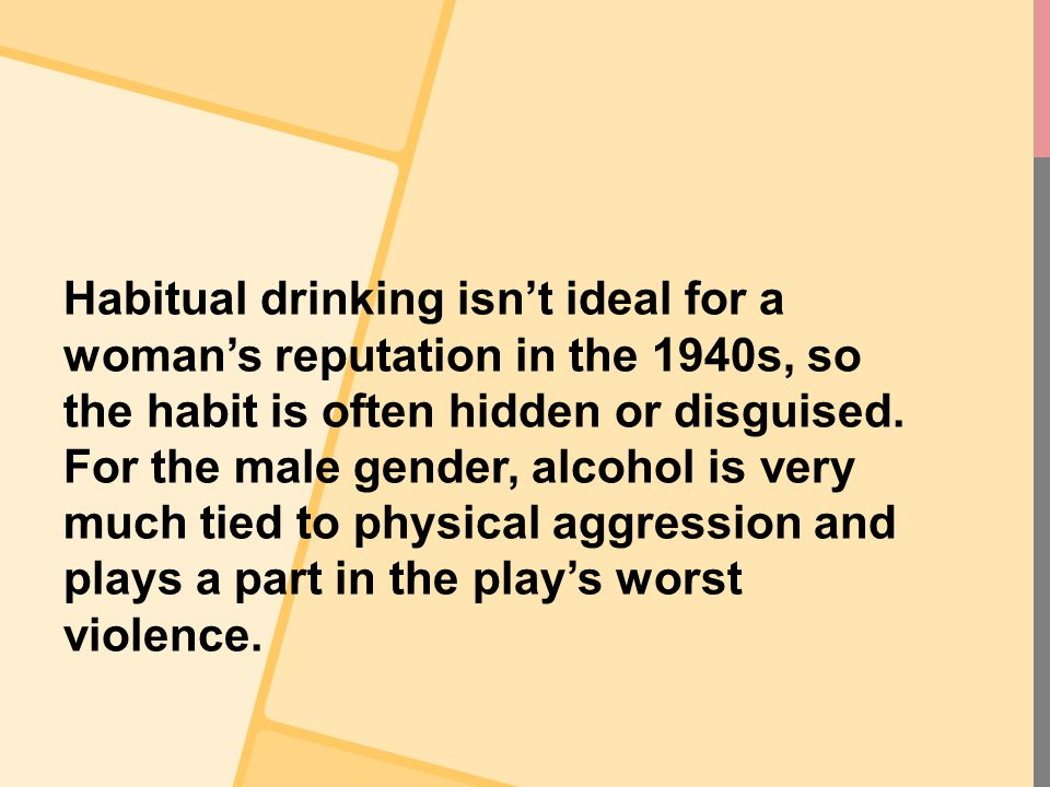 Habitual drinking isn't ideal for a woman's reputation in the 1940s, so the habit is often hidden or disguised. For the male gender, alcohol is very m