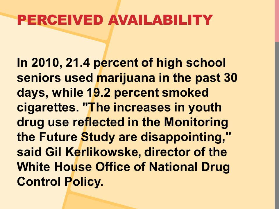 PERCEIVED AVAILABILITY In 2010, 21.4 percent of high school seniors used marijuana in the past 30 days, while 19.2 percent smoked cigarettes.