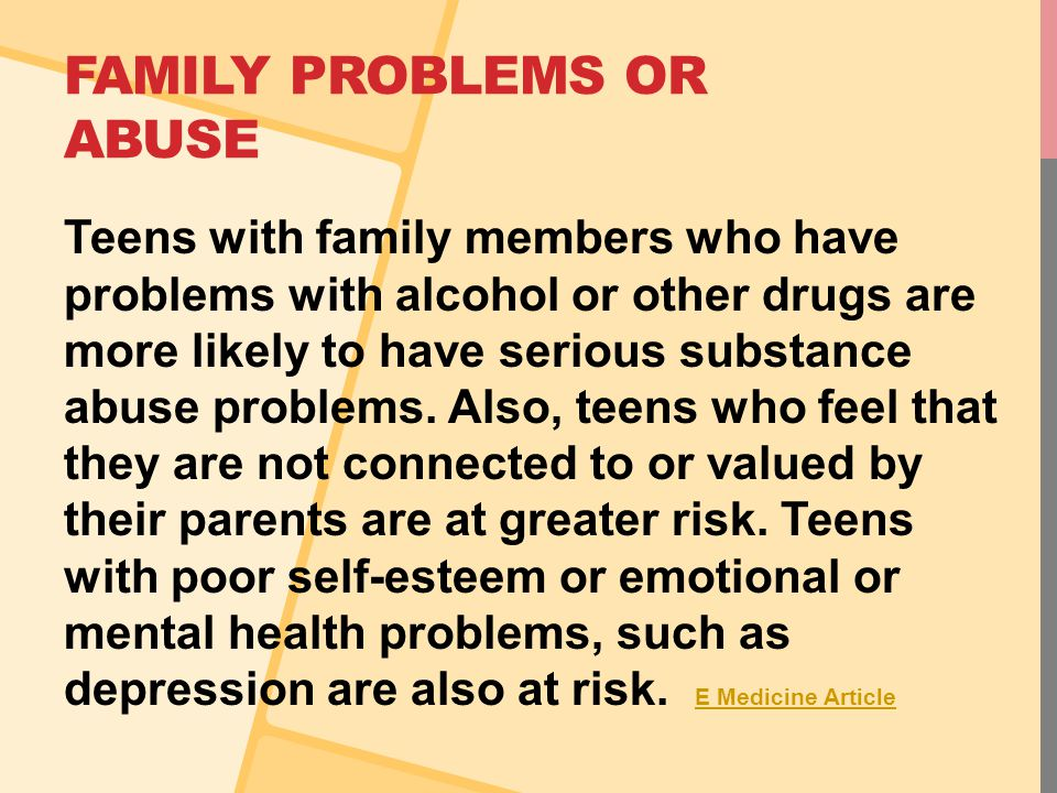 FAMILY PROBLEMS OR ABUSE Teens with family members who have problems with alcohol or other drugs are more likely to have serious substance abuse problems.