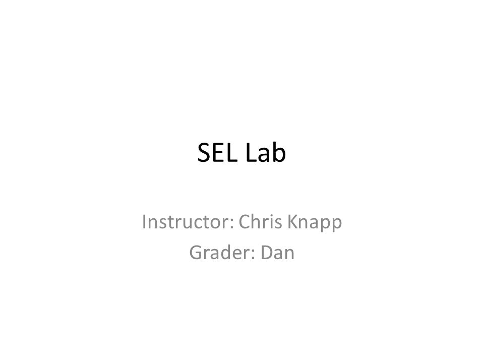 SEL Lab Instructor: Chris Knapp Grader: Dan