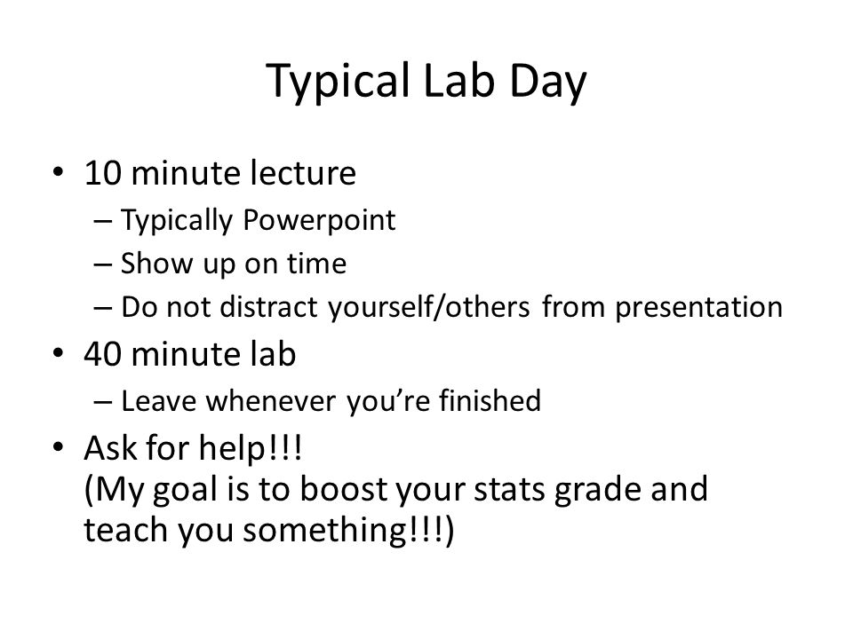 Typical Lab Day 10 minute lecture – Typically Powerpoint – Show up on time – Do not distract yourself/others from presentation 40 minute lab – Leave whenever you're finished Ask for help!!.