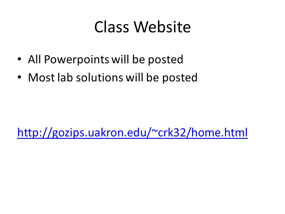 Class Website All Powerpoints will be posted Most lab solutions will be posted http://gozips.uakron.edu/~crk32/home.html