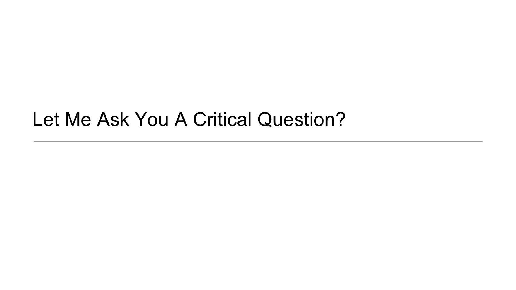 Let Me Ask You A Critical Question?