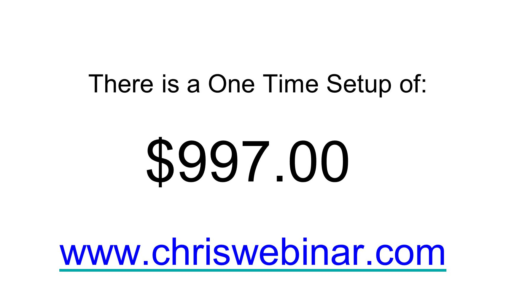 There is a One Time Setup of: $997.00 www.chriswebinar.com
