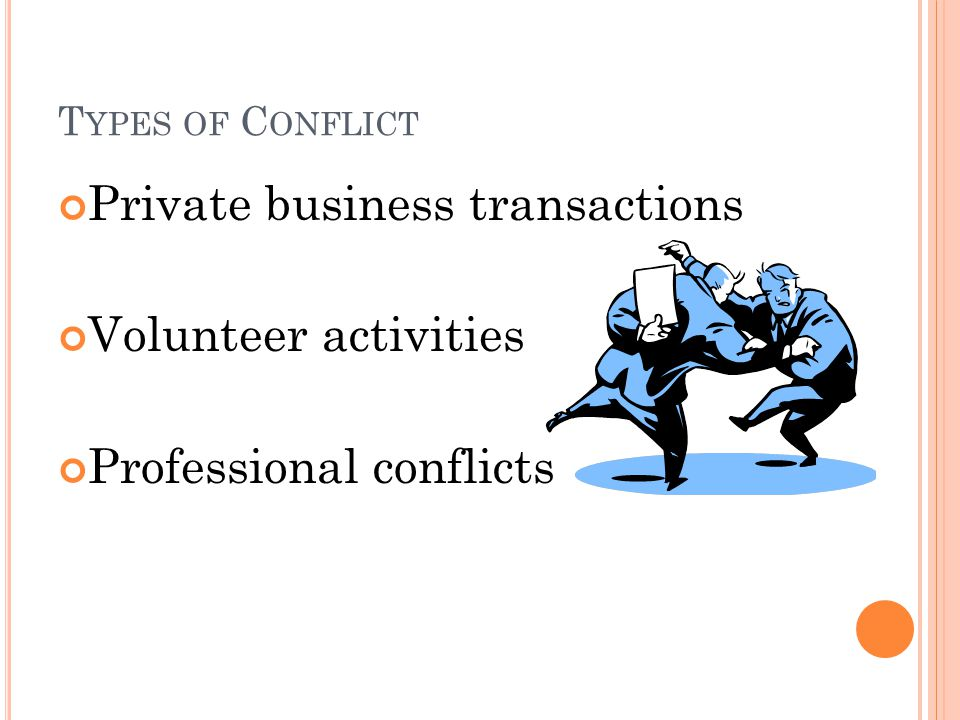 T YPES OF C ONFLICT Private business transactions Volunteer activities Professional conflicts