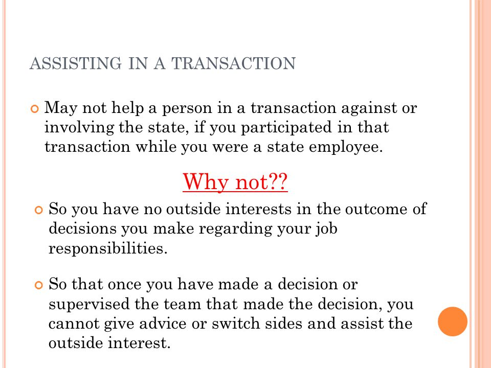ASSISTING IN A TRANSACTION May not help a person in a transaction against or involving the state, if you participated in that transaction while you were a state employee.