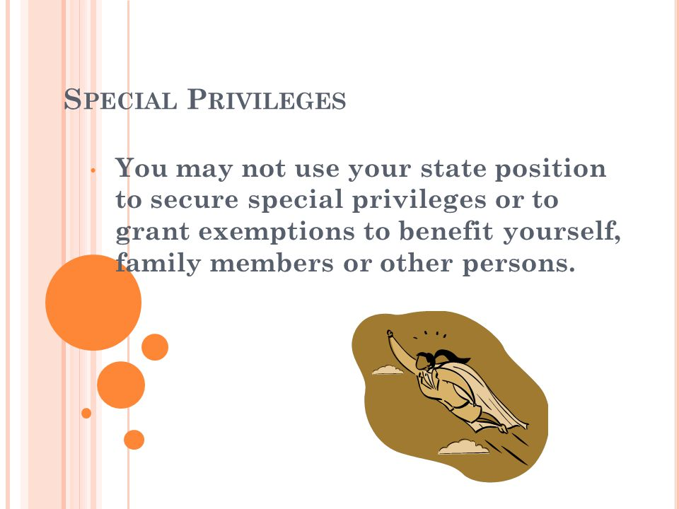 S PECIAL P RIVILEGES You may not use your state position to secure special privileges or to grant exemptions to benefit yourself, family members or other persons.