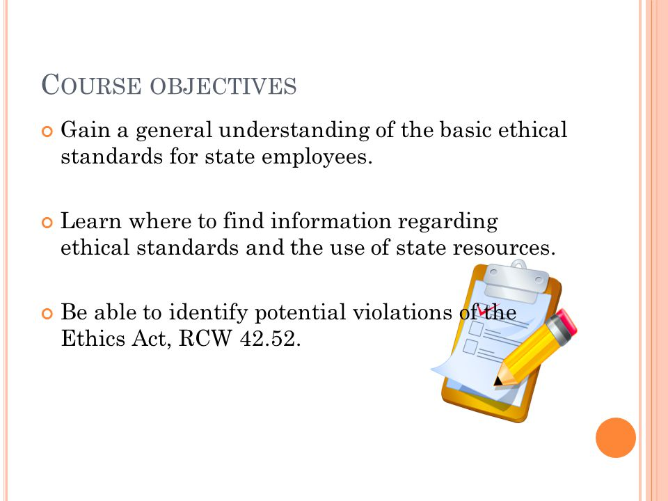C OURSE OBJECTIVES Gain a general understanding of the basic ethical standards for state employees.
