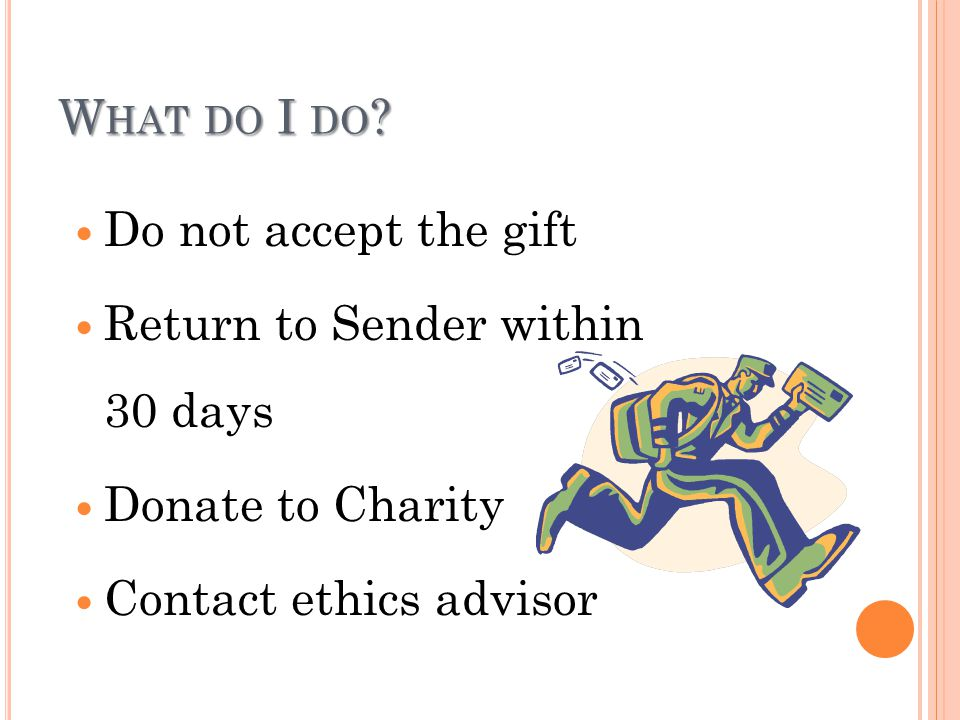 W HAT DO I DO ? Do not accept the gift Return to Sender within 30 days Donate to Charity Contact ethics advisor