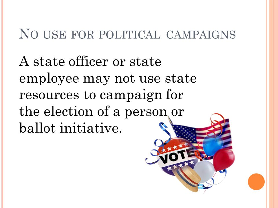 N O USE FOR POLITICAL CAMPAIGNS A state officer or state employee may not use state resources to campaign for the election of a person or ballot initiative.