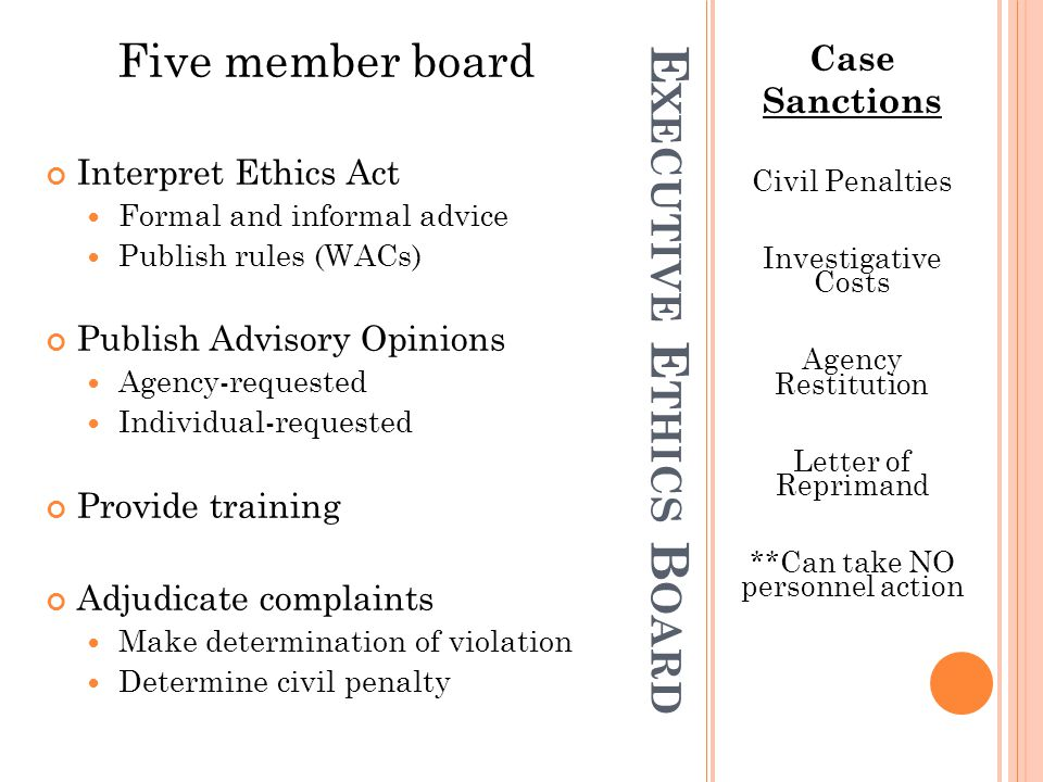 E XECUTIVE E THICS B OARD Case Sanctions Civil Penalties Investigative Costs Agency Restitution Letter of Reprimand **Can take NO personnel action Five member board Interpret Ethics Act Formal and informal advice Publish rules (WACs) Publish Advisory Opinions Agency-requested Individual-requested Provide training Adjudicate complaints Make determination of violation Determine civil penalty