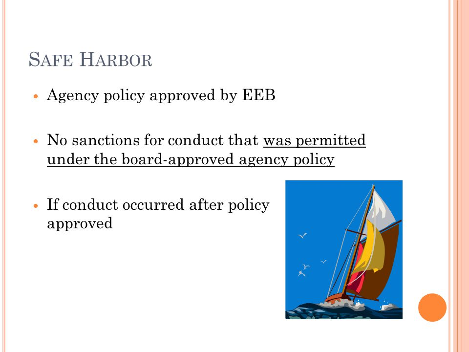 S AFE H ARBOR Agency policy approved by EEB No sanctions for conduct that was permitted under the board-approved agency policy If conduct occurred after policy approved